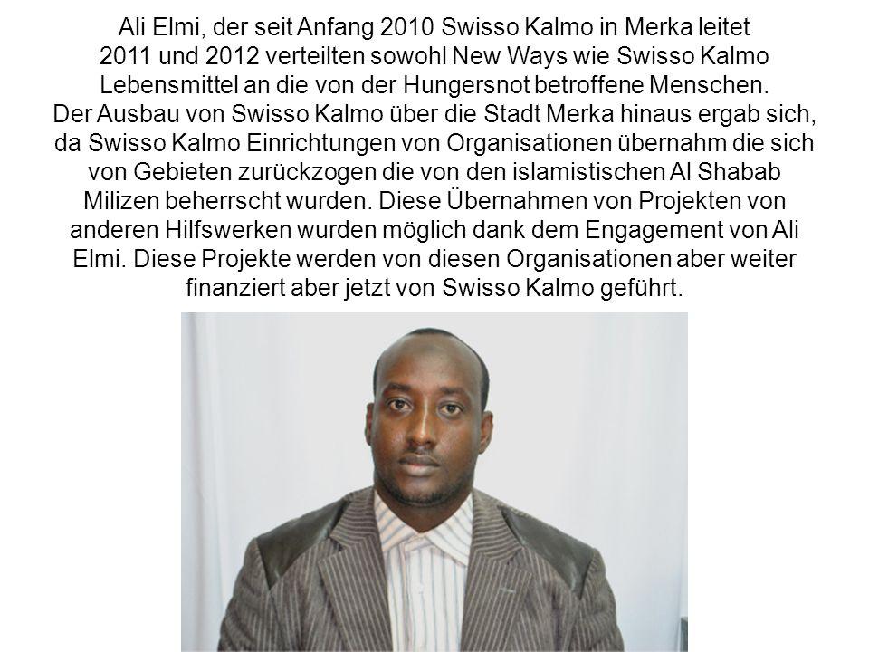Ali Elmi, der seit Anfang 2010 Swisso Kalmo in Merka leitet 2011 und 2012 verteilten sowohl New Ways wie Swisso Kalmo Lebensmittel an die von der Hungersnot betroffene Menschen. Der Ausbau von Swisso Kalmo über die Stadt Merka hinaus ergab sich, da Swisso Kalmo Einrichtungen von Organisationen übernahm die sich von Gebieten zurückzogen die von den islamistischen Al Shabab Milizen beherrscht wurden. Diese Übernahmen von Projekten von anderen Hilfswerken wurden möglich dank dem Engagement von Ali Elmi. Diese Projekte werden von diesen Organisationen aber weiter finanziert aber jetzt von Swisso Kalmo geführt.