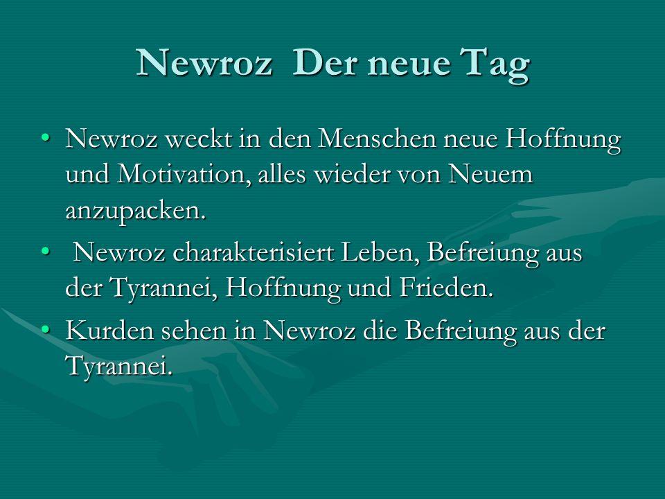 Newroz Der neue Tag Newroz weckt in den Menschen neue Hoffnung und Motivation, alles wieder von Neuem anzupacken.