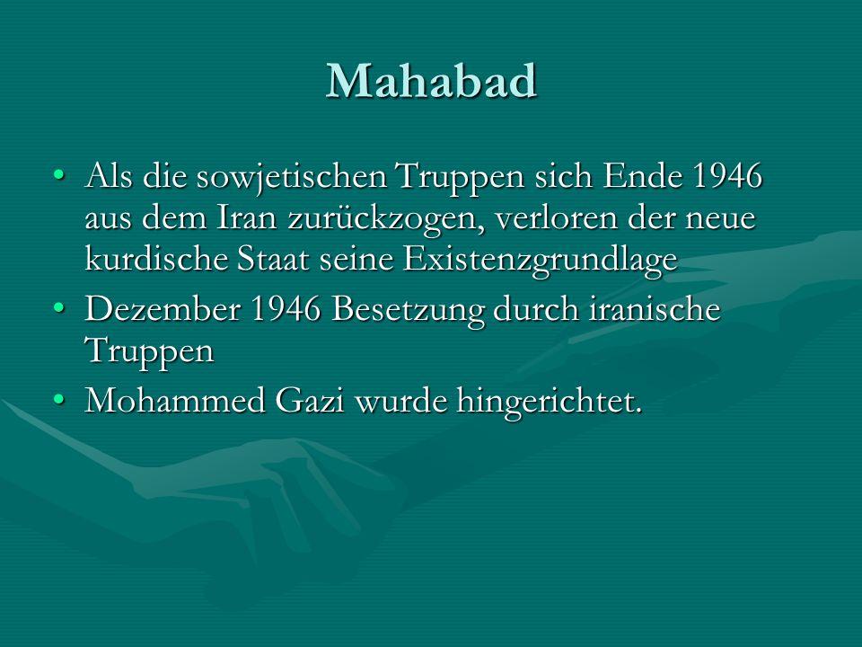 Mahabad Als die sowjetischen Truppen sich Ende 1946 aus dem Iran zurückzogen, verloren der neue kurdische Staat seine Existenzgrundlage.