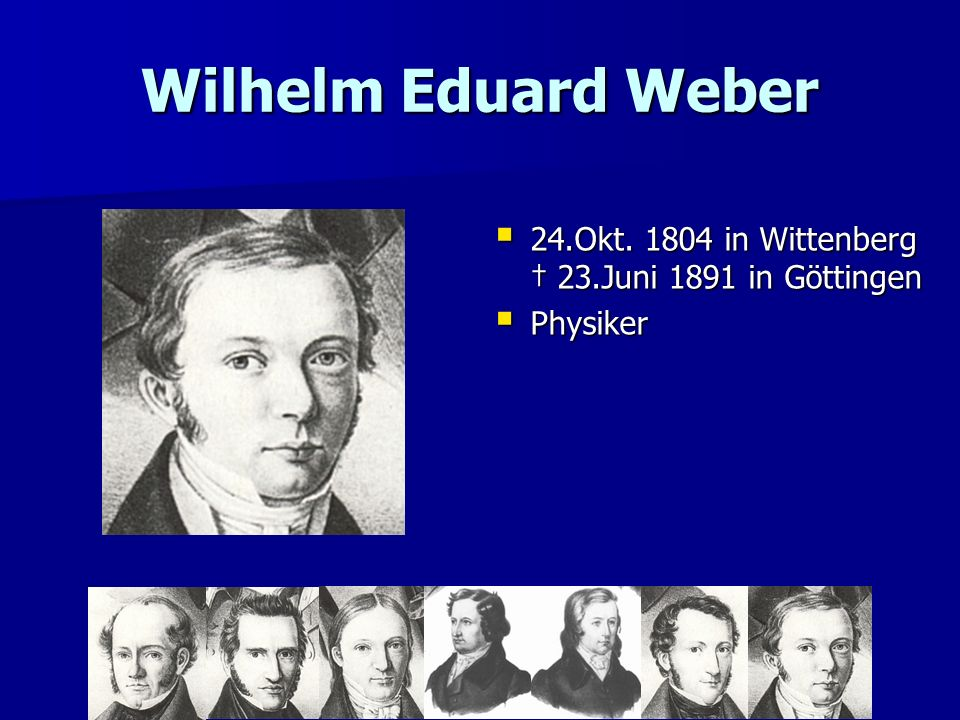 Wilhelm Eduard Weber 24.Okt. 1804 in Wittenberg † 23.Juni 1891 in Göttingen Physiker