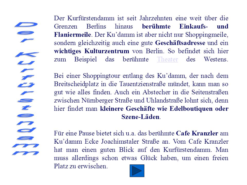 Der Kurfürstendamm ist seit Jahrzehnten eine weit über die Grenzen Berlins hinaus berühmte Einkaufs- und Flaniermeile. Der Ku'damm ist aber nicht nur Shoppingmeile, sondern gleichzeitig auch eine gute Geschäftsadresse und ein wichtiges Kulturzentrum von Berlin. So befindet sich hier zum Beispiel das berühmte Theater des Westens. Bei einer Shoppingtour entlang des Ku'damm, der nach dem Breitscheidplatz in die Tauentzienstraße mündet, kann man so gut wie alles finden. Auch ein Abstecher in die Seitenstraßen zwischen Nürnberger Straße und Uhlandstraße lohnt sich, denn hier findet man kleinere Geschäfte wie Edelboutiquen oder Szene-Läden. Für eine Pause bietet sich u.a. das berühmte Cafe Kranzler am Ku'damm Ecke Joachimstaler Straße an. Vom Cafe Kranzler hat man einen guten Blick auf den Kurfürstendamm. Man muss allerdings schon etwas Glück haben, um einen freien Platz zu erwischen.