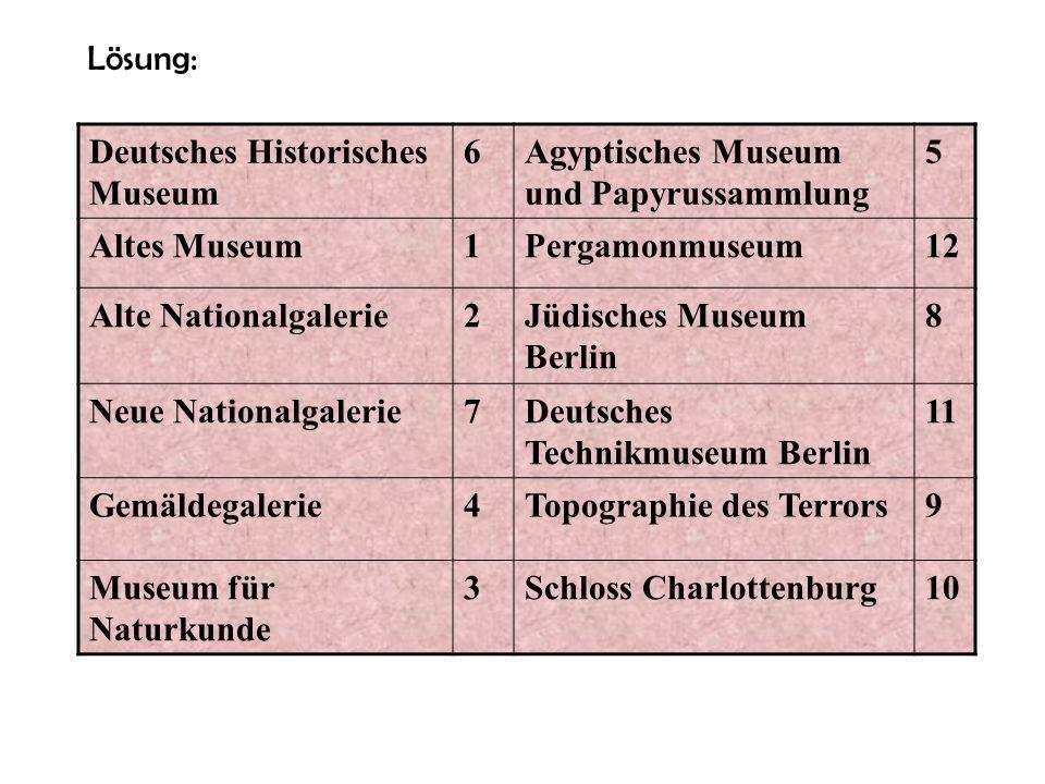 Lösung: Deutsches Historisches Museum. 6. Agyptisches Museum und Papyrussammlung. 5. Altes Museum.