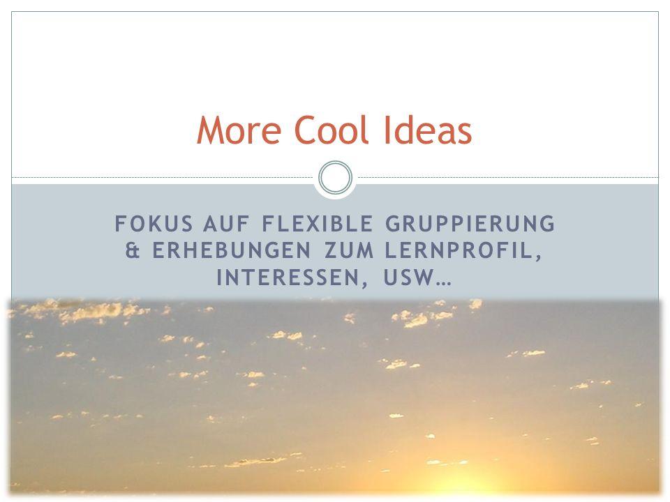 More Cool Ideas Fokus auf flexible gruppierung & erhebungen zum Lernprofil, Interessen, usw…