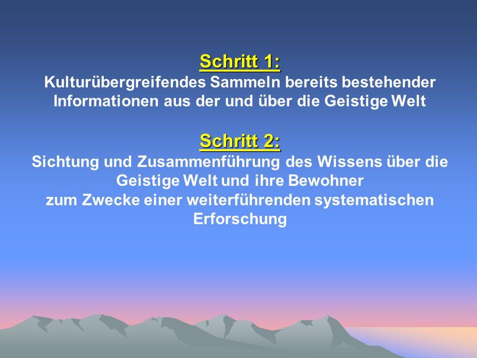 Schritt 1: Kulturübergreifendes Sammeln bereits bestehender Informationen aus der und über die Geistige Welt Schritt 2: Sichtung und Zusammenführung des Wissens über die Geistige Welt und ihre Bewohner zum Zwecke einer weiterführenden systematischen Erforschung