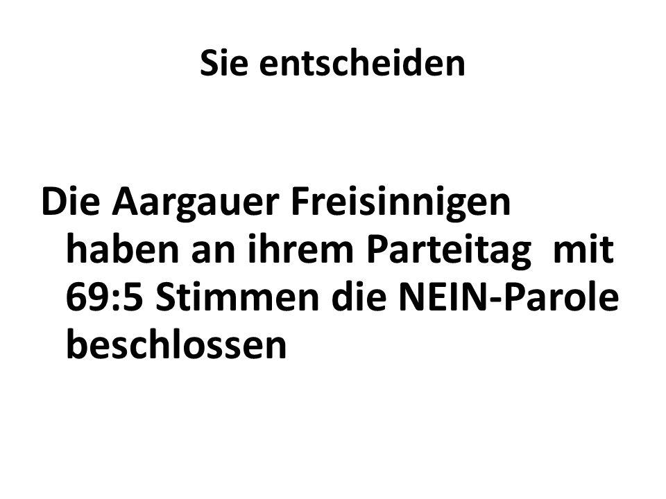 Sie entscheiden Die Aargauer Freisinnigen haben an ihrem Parteitag mit 69:5 Stimmen die NEIN-Parole beschlossen.