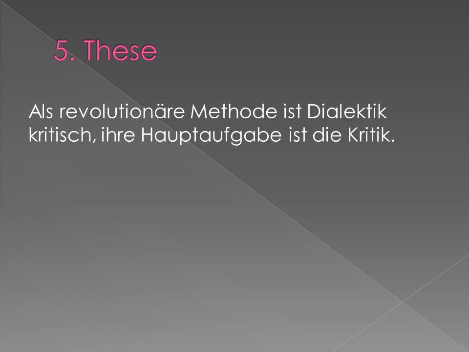 5. These Als revolutionäre Methode ist Dialektik kritisch, ihre Hauptaufgabe ist die Kritik.