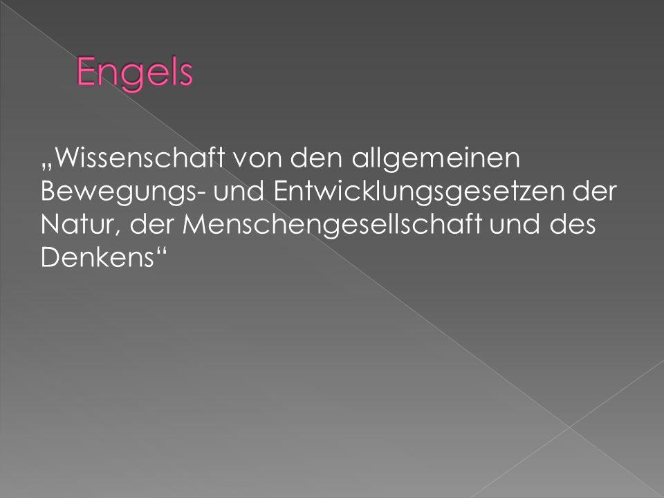 """Engels """"Wissenschaft von den allgemeinen Bewegungs- und Entwicklungsgesetzen der Natur, der Menschengesellschaft und des Denkens"""
