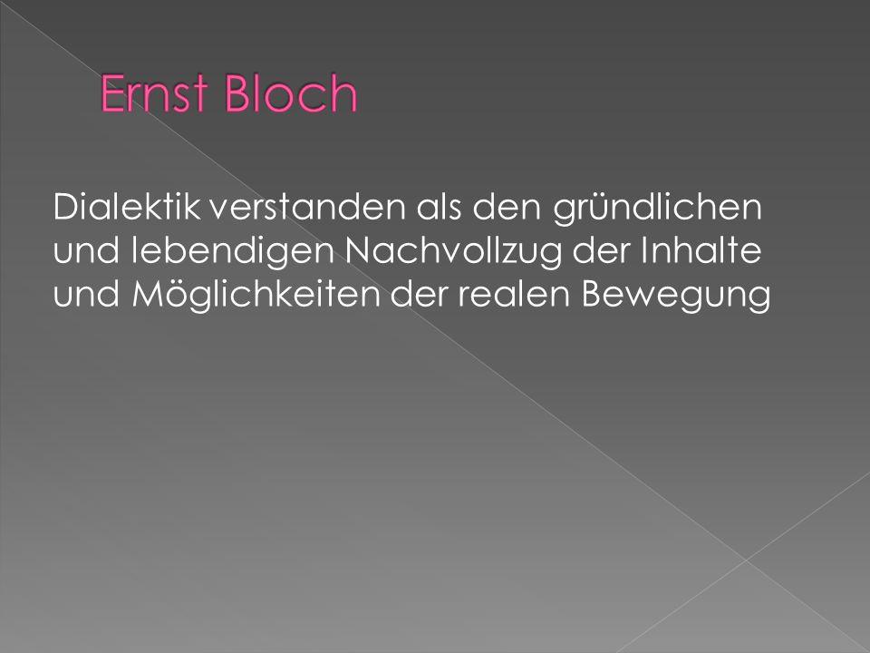 Ernst Bloch Dialektik verstanden als den gründlichen und lebendigen Nachvollzug der Inhalte und Möglichkeiten der realen Bewegung.