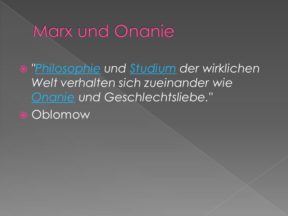 Marx und Onanie Philosophie und Studium der wirklichen Welt verhalten sich zueinander wie Onanie und Geschlechtsliebe.