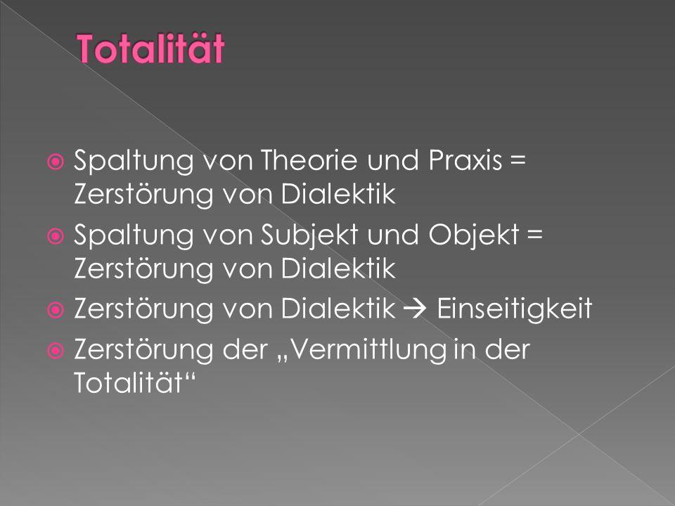 Totalität Spaltung von Theorie und Praxis = Zerstörung von Dialektik