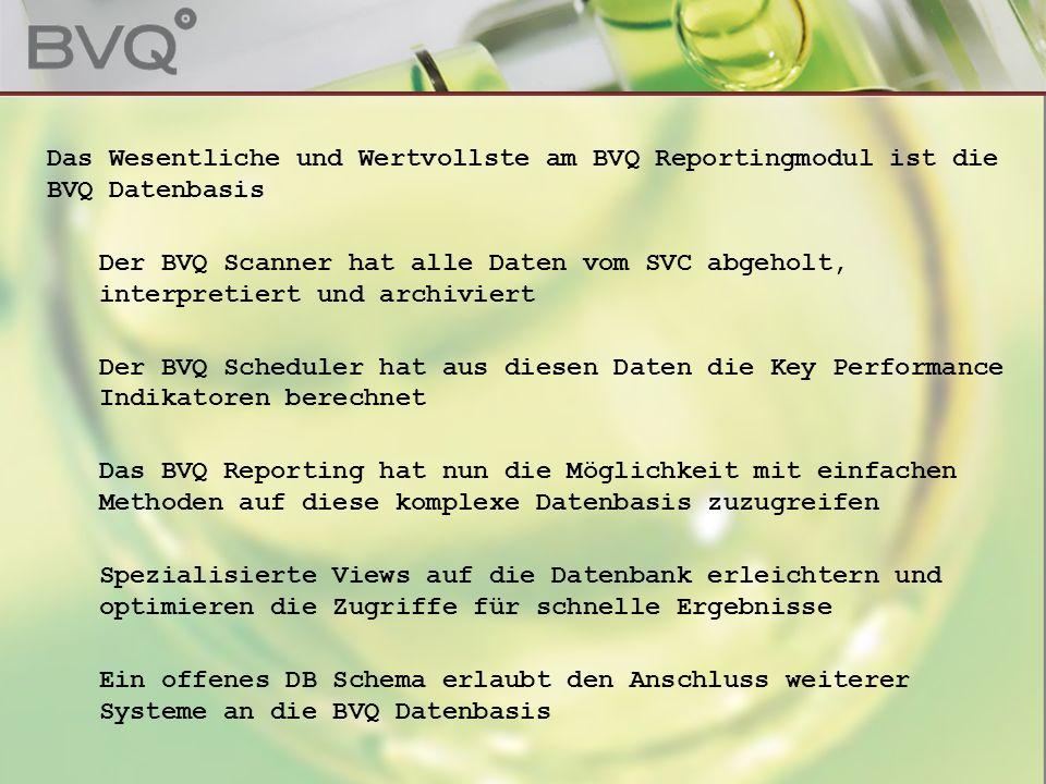 Das Wesentliche und Wertvollste am BVQ Reportingmodul ist die BVQ Datenbasis Der BVQ Scanner hat alle Daten vom SVC abgeholt, interpretiert und archiviert Der BVQ Scheduler hat aus diesen Daten die Key Performance Indikatoren berechnet Das BVQ Reporting hat nun die Möglichkeit mit einfachen Methoden auf diese komplexe Datenbasis zuzugreifen Spezialisierte Views auf die Datenbank erleichtern und optimieren die Zugriffe für schnelle Ergebnisse Ein offenes DB Schema erlaubt den Anschluss weiterer Systeme an die BVQ Datenbasis
