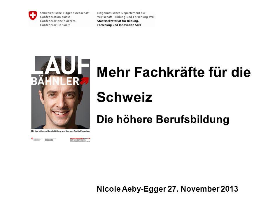 Mehr Fachkräfte für die Schweiz Die höhere Berufsbildung Nicole Aeby-Egger 27. November 2013