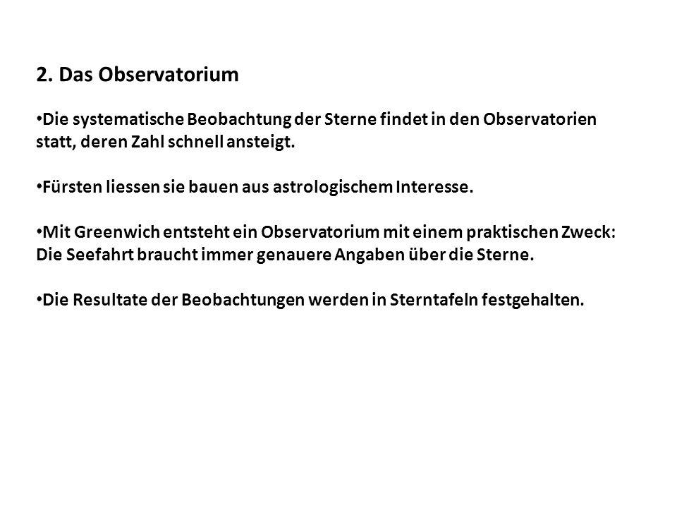 2. Das Observatorium Die systematische Beobachtung der Sterne findet in den Observatorien statt, deren Zahl schnell ansteigt.