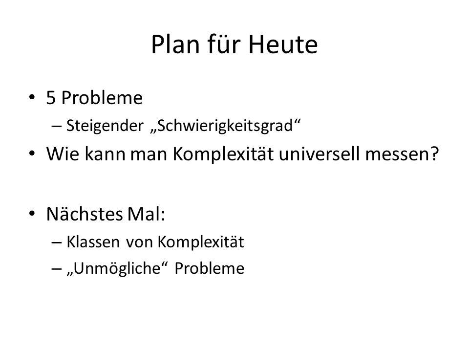 Plan für Heute 5 Probleme Wie kann man Komplexität universell messen