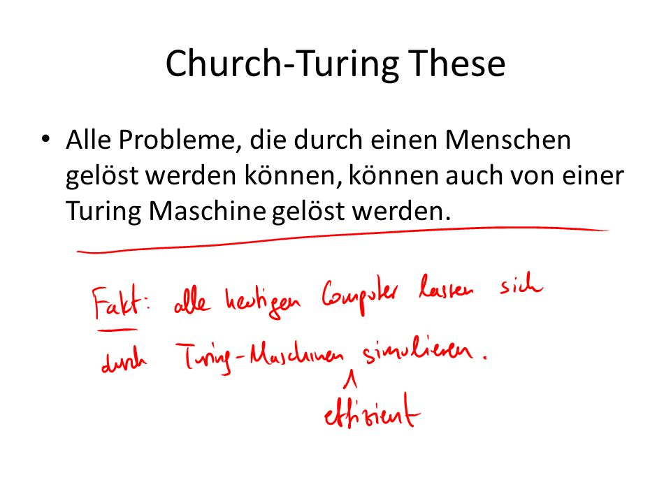 Church-Turing TheseAlle Probleme, die durch einen Menschen gelöst werden können, können auch von einer Turing Maschine gelöst werden.