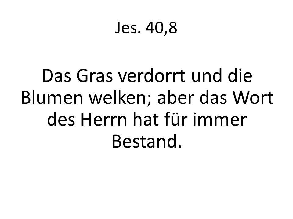 Jes. 40,8 Das Gras verdorrt und die Blumen welken; aber das Wort des Herrn hat für immer Bestand.