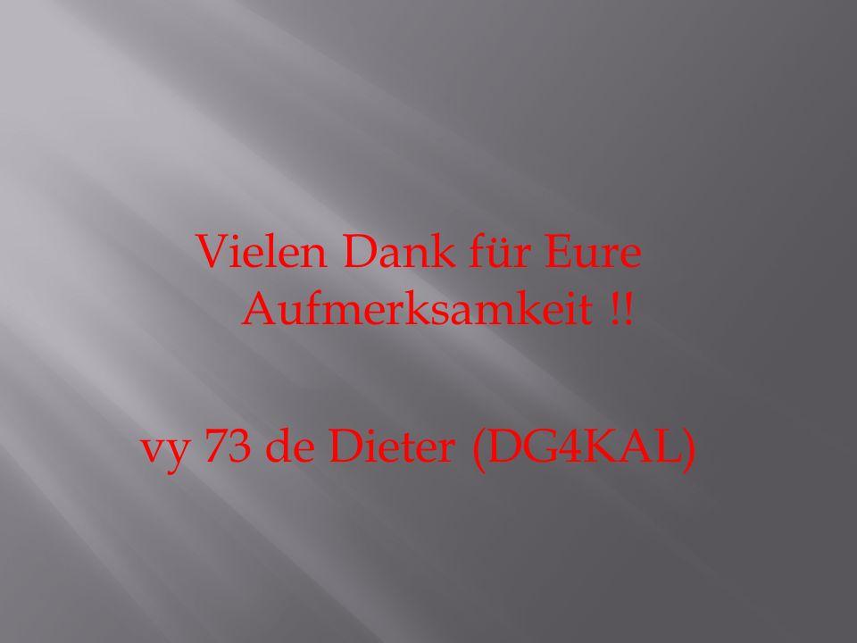Vielen Dank für Eure Aufmerksamkeit !! vy 73 de Dieter (DG4KAL)