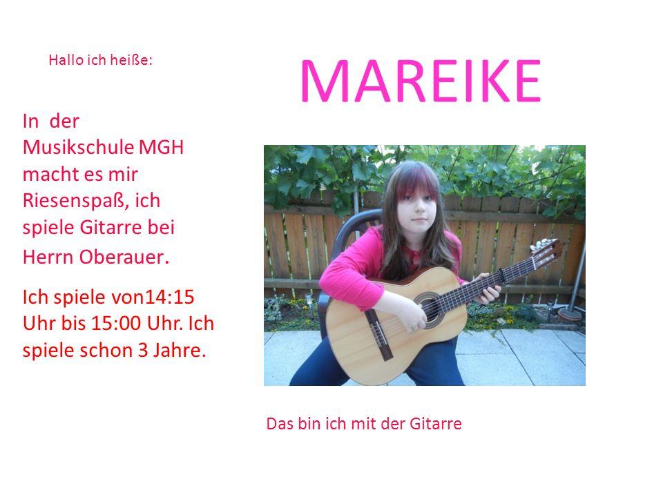 MAREIKE Hallo ich heiße: In der Musikschule MGH macht es mir Riesenspaß, ich spiele Gitarre bei Herrn Oberauer.