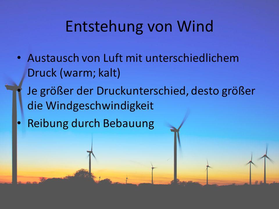 Entstehung von Wind Austausch von Luft mit unterschiedlichem Druck (warm; kalt) Je größer der Druckunterschied, desto größer die Windgeschwindigkeit.
