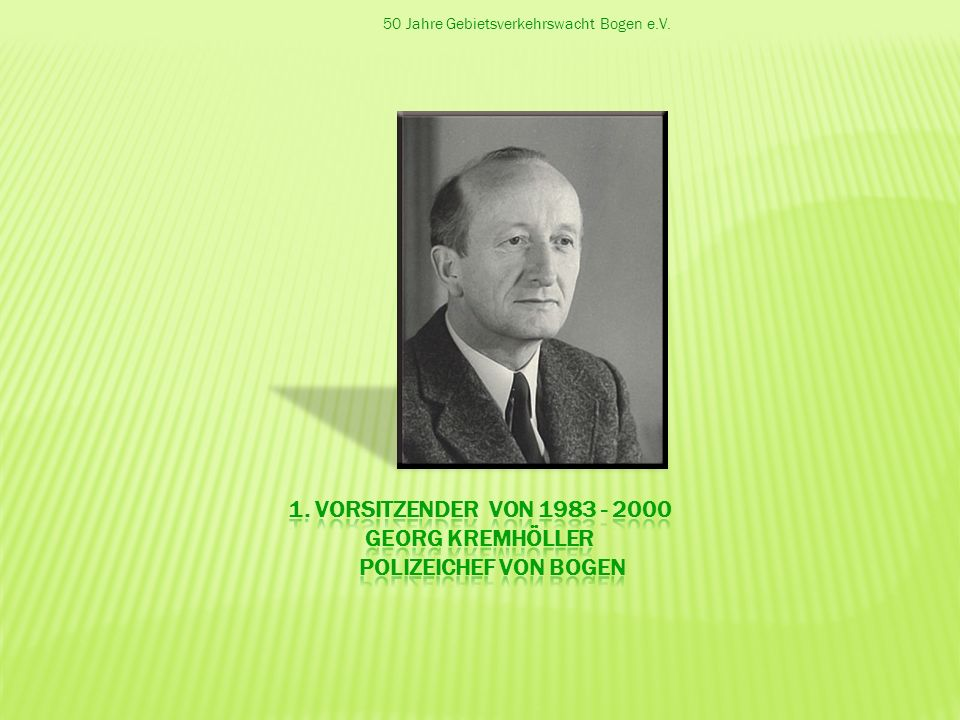 1. Vorsitzender von 1983 - 2000 Georg Kremhöller Polizeichef von Bogen