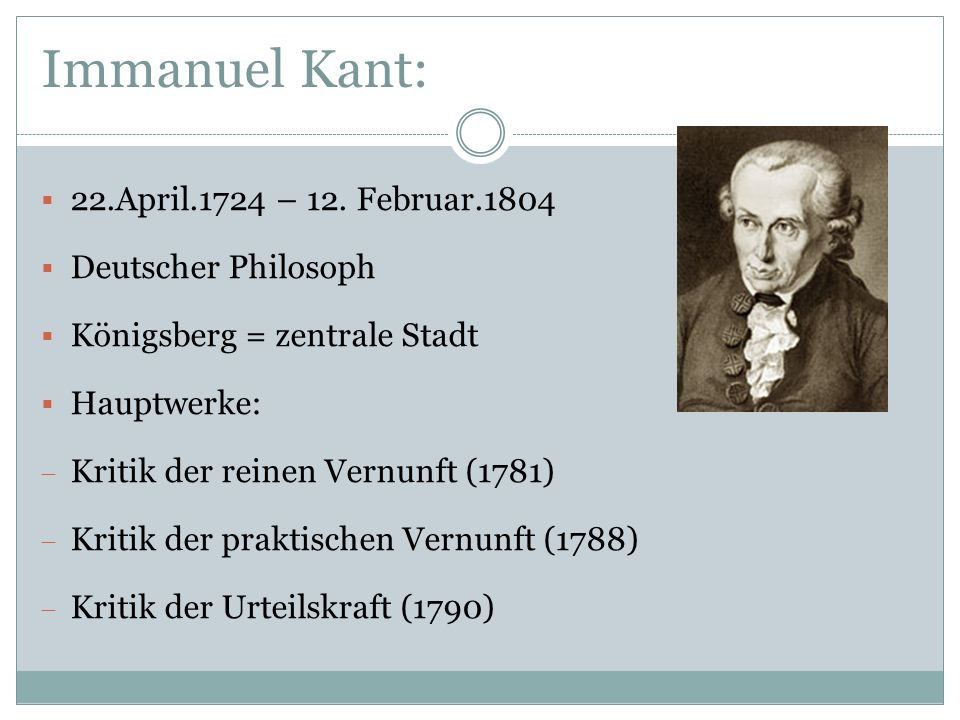 Immanuel Kant: 22.April.1724 – 12. Februar.1804 Deutscher Philosoph