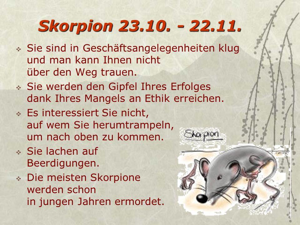 Skorpion 23.10. - 22.11. Sie sind in Geschäftsangelegenheiten klug und man kann Ihnen nicht über den Weg trauen.