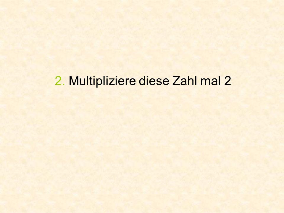 2. Multipliziere diese Zahl mal 2