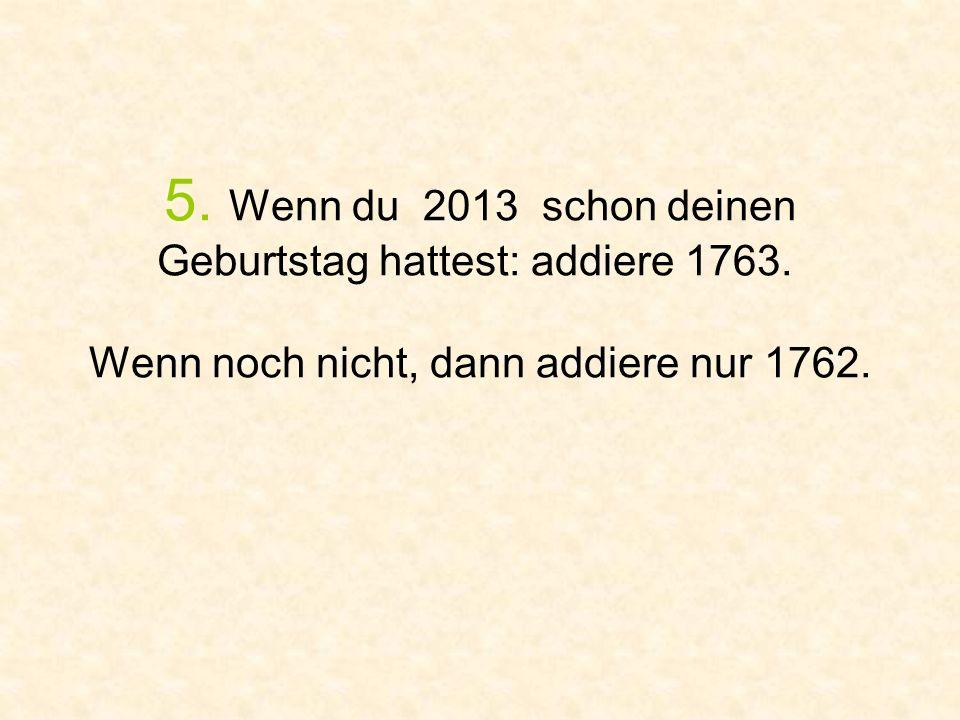 5. Wenn du 2013 schon deinen Geburtstag hattest: addiere 1763