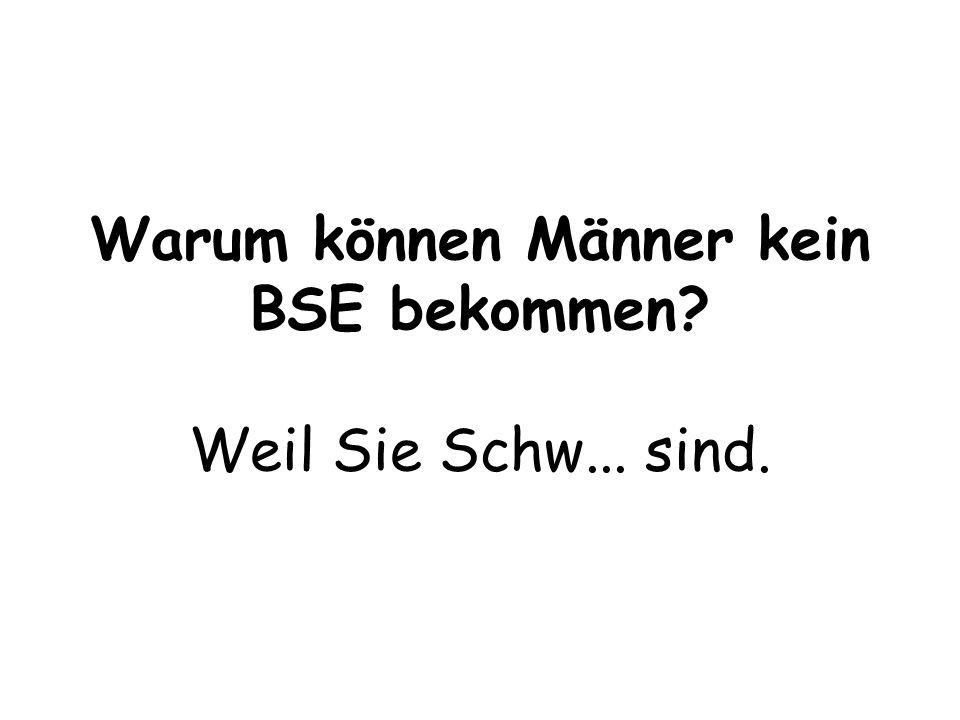 Warum können Männer kein BSE bekommen Weil Sie Schw... sind.