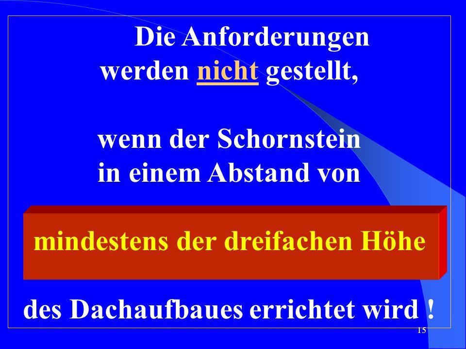 Die Anforderungen werden nicht gestellt, wenn der Schornstein in einem Abstand von mindestens der dreifachen Höhe des Dachaufbaues errichtet wird !