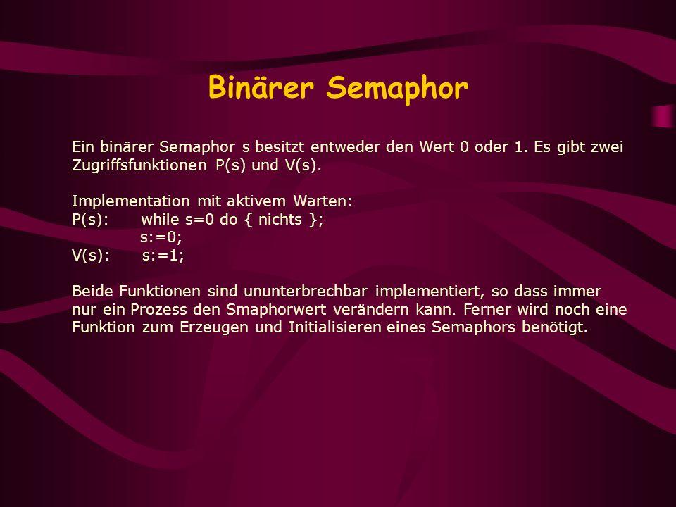 Binärer Semaphor Ein binärer Semaphor s besitzt entweder den Wert 0 oder 1. Es gibt zwei. Zugriffsfunktionen P(s) und V(s).