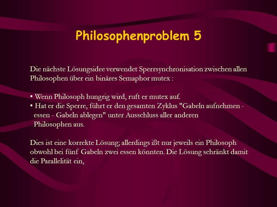 Philosophenproblem 5 Die nächste Lösungsidee verwendet Sperrsynchronisation zwischen allen. Philosophen über ein binäres Semaphor mutex :