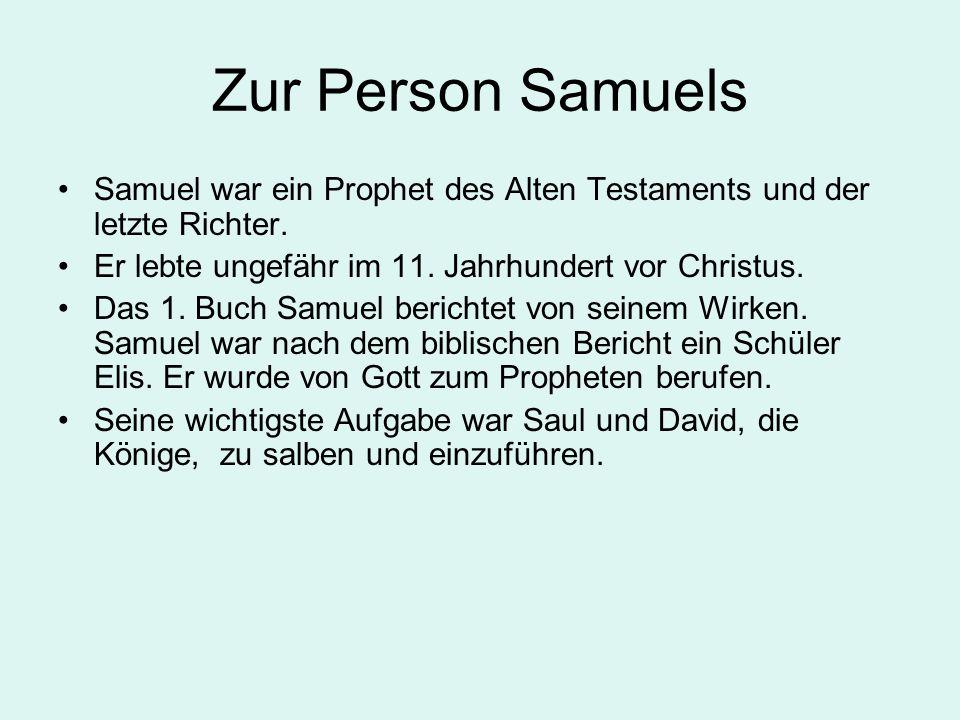 Zur Person Samuels Samuel war ein Prophet des Alten Testaments und der letzte Richter. Er lebte ungefähr im 11. Jahrhundert vor Christus.