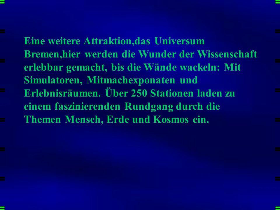 Eine weitere Attraktion,das Universum Bremen,hier werden die Wunder der Wissenschaft erlebbar gemacht, bis die Wände wackeln: Mit Simulatoren, Mitmachexponaten und Erlebnisräumen. Über 250 Stationen laden zu einem faszinierenden Rundgang durch die Themen Mensch, Erde und Kosmos ein.