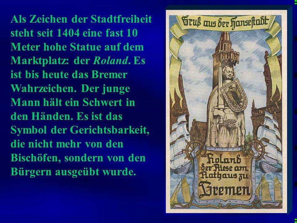 Als Zeichen der Stadtfreiheit steht seit 1404 eine fast 10 Meter hohe Statue auf dem Marktplatz: der Roland. Es ist bis heute das Bremer Wahrzeichen. Der junge Mann hält ein Schwert in den Händen. Es ist das Symbol der Gerichtsbarkeit, die nicht mehr von den Bischöfen, sondern von den Bürgern ausgeübt wurde.