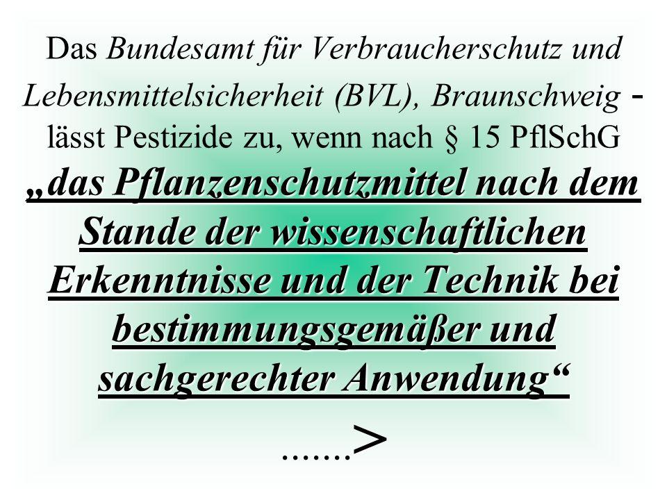"""Das Bundesamt für Verbraucherschutz und Lebensmittelsicherheit (BVL), Braunschweig - lässt Pestizide zu, wenn nach § 15 PflSchG """"das Pflanzenschutzmittel nach dem Stande der wissenschaftlichen Erkenntnisse und der Technik bei bestimmungsgemäßer und sachgerechter Anwendung .......>"""