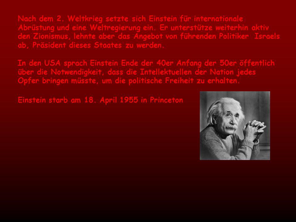 Nach dem 2. Weltkrieg setzte sich Einstein für internationale Abrüstung und eine Weltregierung ein. Er unterstütze weiterhin aktiv den Zionismus, lehnte aber das Angebot von führenden Politiker Israels ab, Präsident dieses Staates zu werden.