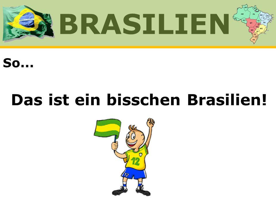 Das ist ein bisschen Brasilien!
