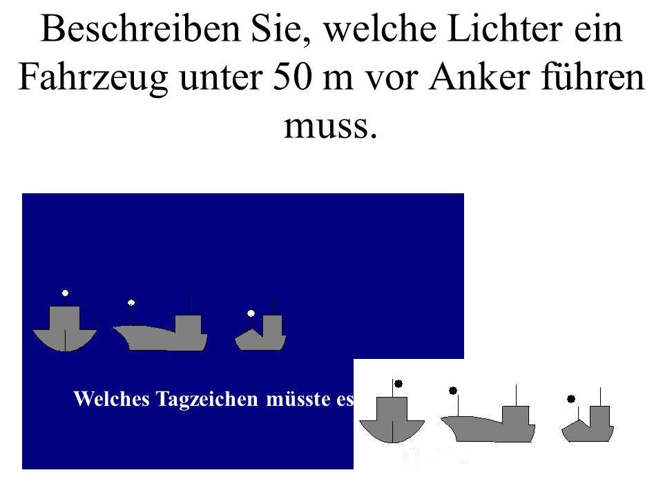 Beschreiben Sie, welche Lichter ein Fahrzeug unter 50 m vor Anker führen muss.