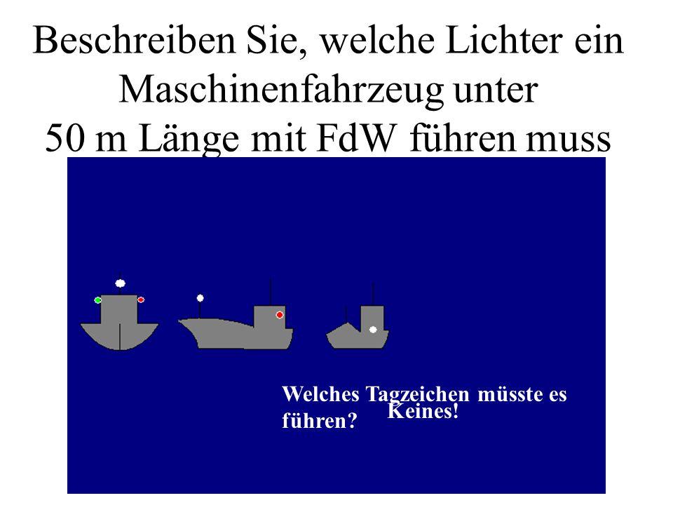 Beschreiben Sie, welche Lichter ein Maschinenfahrzeug unter 50 m Länge mit FdW führen muss