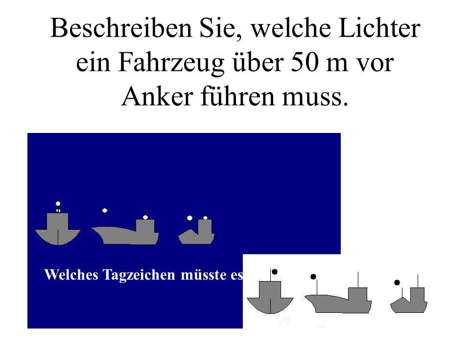 Beschreiben Sie, welche Lichter ein Fahrzeug über 50 m vor Anker führen muss.