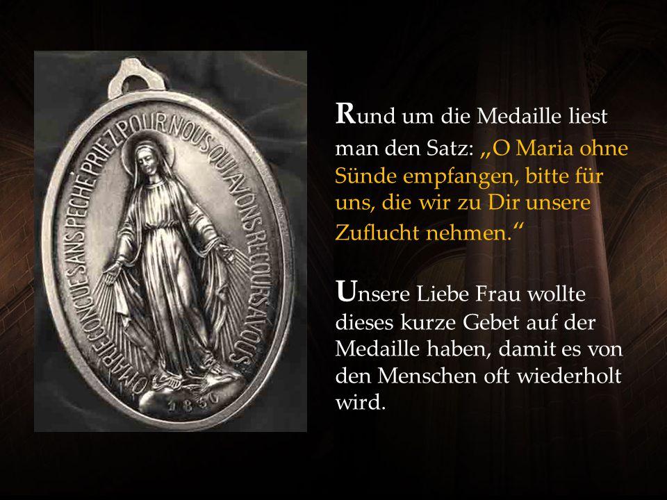 """Rund um die Medaille liest man den Satz: """"O Maria ohne Sünde empfangen, bitte für uns, die wir zu Dir unsere Zuflucht nehmen. Unsere Liebe Frau wollte dieses kurze Gebet auf der Medaille haben, damit es von den Menschen oft wiederholt wird."""