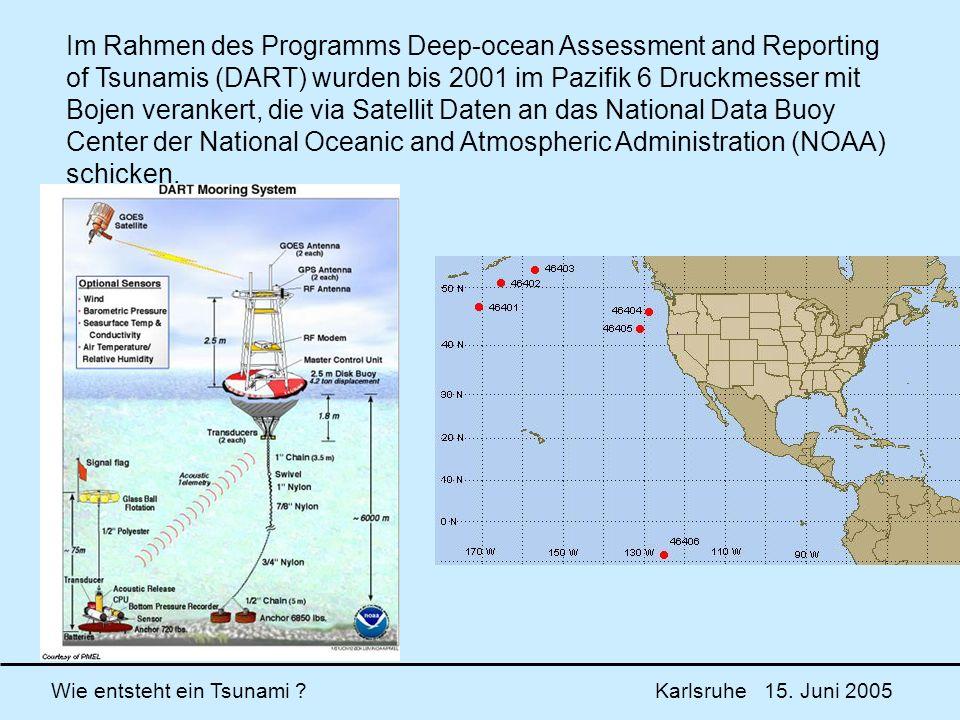 Im Rahmen des Programms Deep-ocean Assessment and Reporting of Tsunamis (DART) wurden bis 2001 im Pazifik 6 Druckmesser mit Bojen verankert, die via Satellit Daten an das National Data Buoy Center der National Oceanic and Atmospheric Administration (NOAA) schicken.