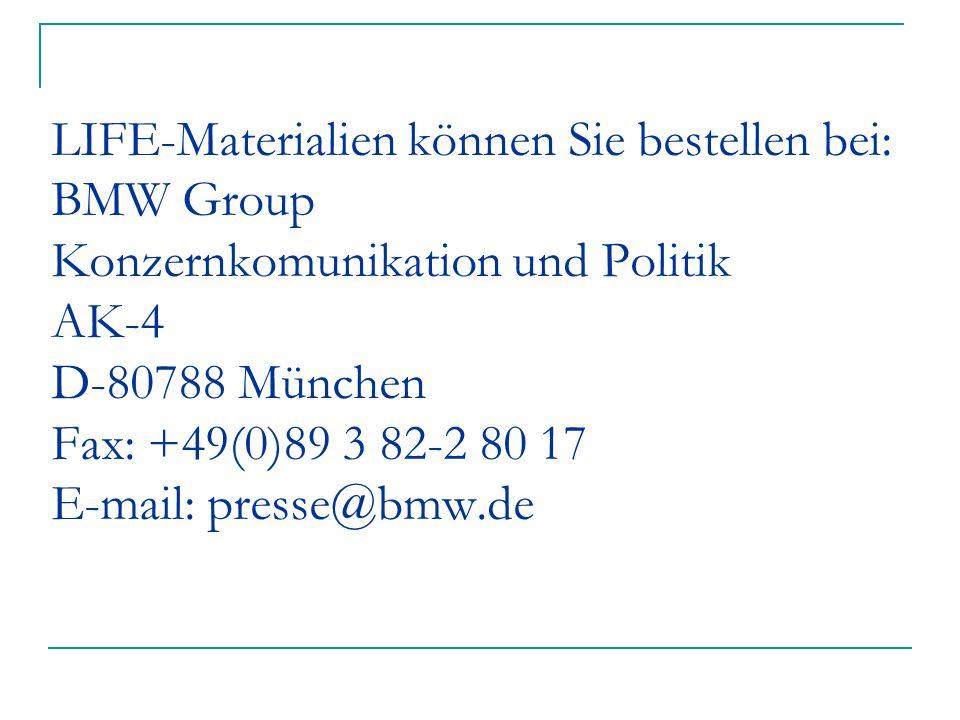 LIFE-Materialien können Sie bestellen bei: BMW Group Konzernkomunikation und Politik AK-4 D-80788 München Fax: +49(0)89 3 82-2 80 17 E-mail: presse@bmw.de