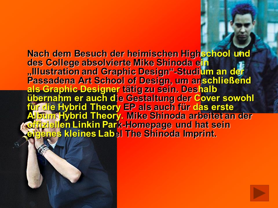 "Nach dem Besuch der heimischen Highschool und des College absolvierte Mike Shinoda ein ""Illustration and Graphic Design -Studium an der Passadena Art School of Design, um anschließend als Graphic Designer tätig zu sein."