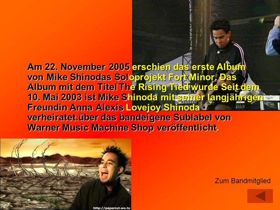 Am 22. November 2005 erschien das erste Album von Mike Shinodas Soloprojekt Fort Minor. Das Album mit dem Titel The Rising Tied wurde Seit dem 10. Mai 2003 ist Mike Shinoda mit seiner langjährigen Freundin Anna Alexis Lovejoy Shinoda verheiratet.über das bandeigene Sublabel von Warner Music Machine Shop veröffentlicht.