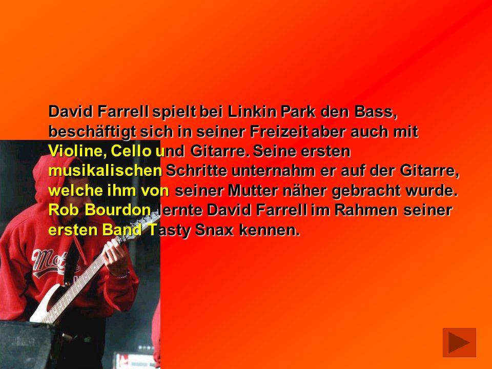 David Farrell spielt bei Linkin Park den Bass, beschäftigt sich in seiner Freizeit aber auch mit Violine, Cello und Gitarre.