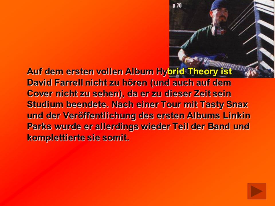 Auf dem ersten vollen Album Hybrid Theory ist David Farrell nicht zu hören (und auch auf dem Cover nicht zu sehen), da er zu dieser Zeit sein Studium beendete.