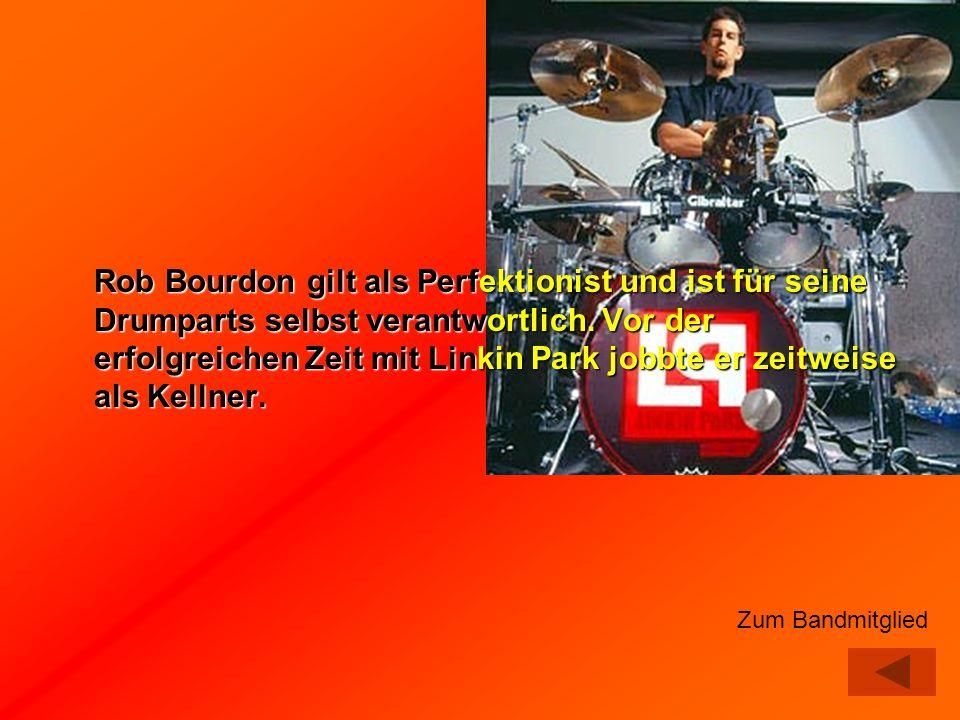 Rob Bourdon gilt als Perfektionist und ist für seine Drumparts selbst verantwortlich. Vor der erfolgreichen Zeit mit Linkin Park jobbte er zeitweise als Kellner.