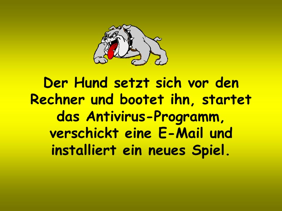 Der Hund setzt sich vor den Rechner und bootet ihn, startet das Antivirus-Programm, verschickt eine E-Mail und installiert ein neues Spiel.